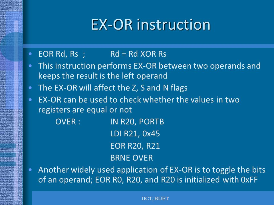 IICT, BUET EX-OR instruction EOR Rd, Rs; Rd = Rd XOR Rs This instruction performs EX-OR between two operands and keeps the result is the left operand The EX-OR will affect the Z, S and N flags EX-OR can be used to check whether the values in two registers are equal or not OVER : IN R20, PORTB LDI R21, 0x45 EOR R20, R21 BRNE OVER Another widely used application of EX-OR is to toggle the bits of an operand; EOR R0, R20, and R20 is initialized with 0xFF
