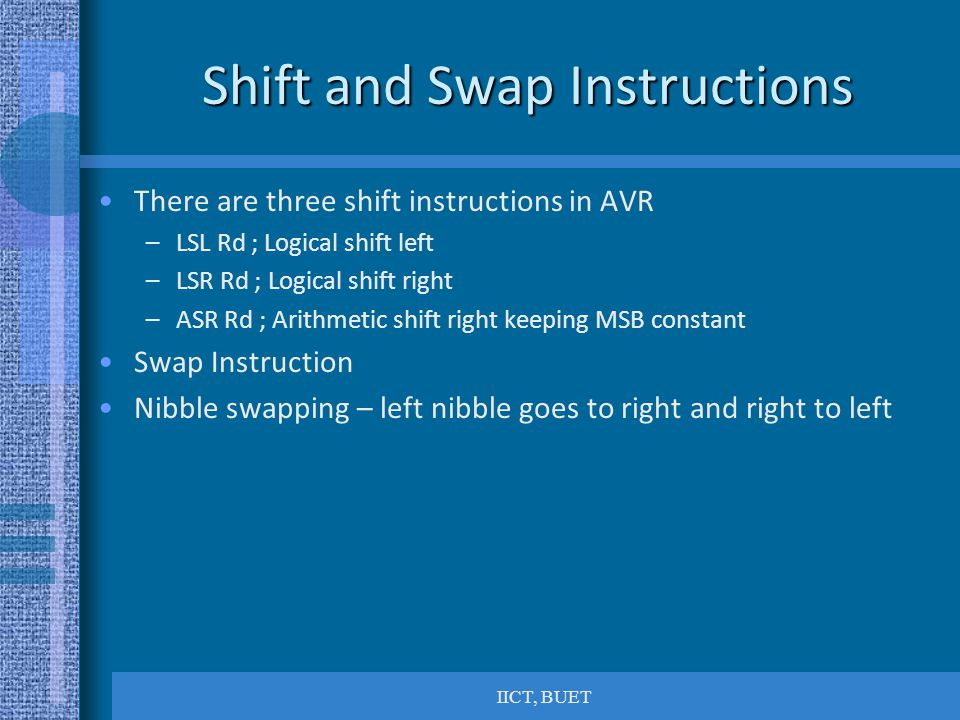IICT, BUET Shift and Swap Instructions There are three shift instructions in AVR –LSL Rd ; Logical shift left –LSR Rd ; Logical shift right –ASR Rd ; Arithmetic shift right keeping MSB constant Swap Instruction Nibble swapping – left nibble goes to right and right to left