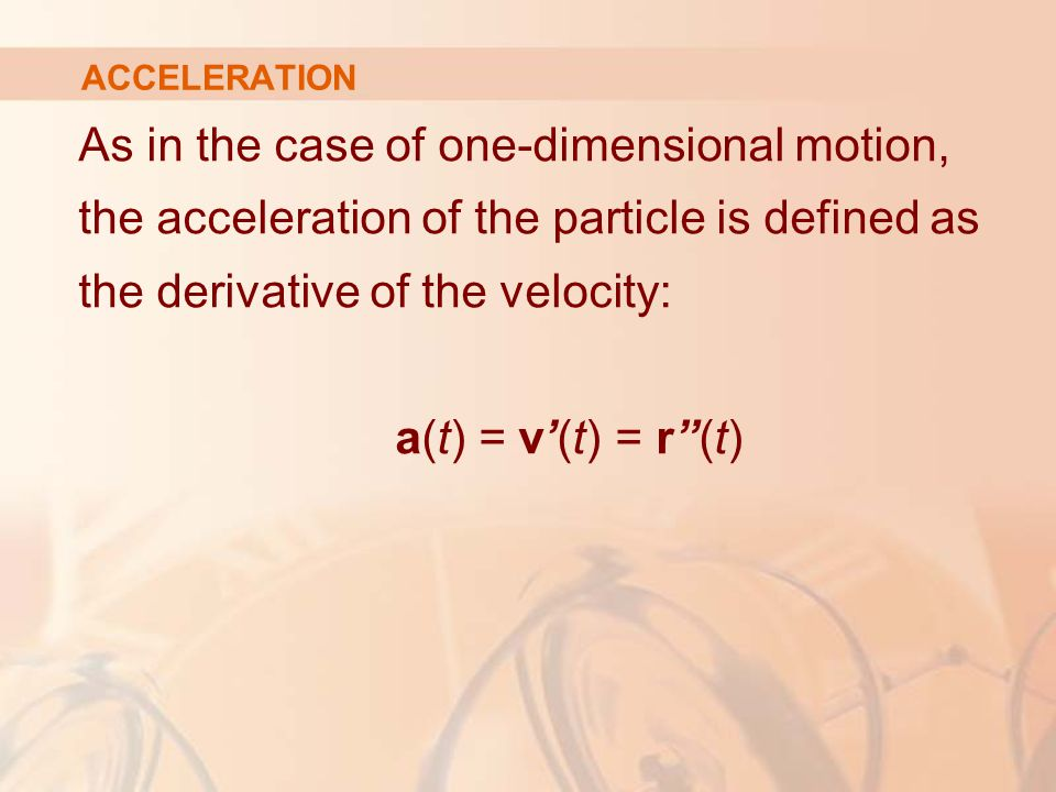 "As in the case of one-dimensional motion, the acceleration of the particle is defined as the derivative of the velocity: a(t) = v'(t) = r""(t) ACCELERA"