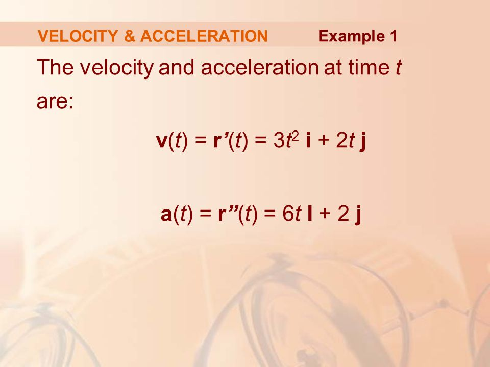 "The velocity and acceleration at time t are: v(t) = r'(t) = 3t 2 i + 2t j a(t) = r""(t) = 6t I + 2 j VELOCITY & ACCELERATION Example 1"