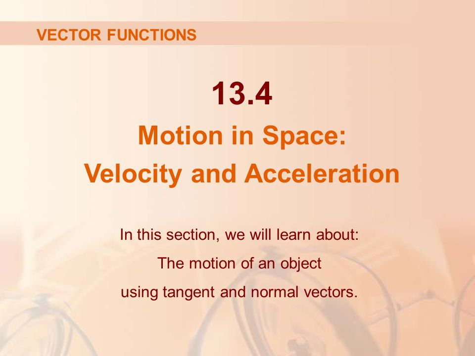13.4 Motion in Space: Velocity and Acceleration In this section, we will learn about: The motion of an object using tangent and normal vectors. VECTOR