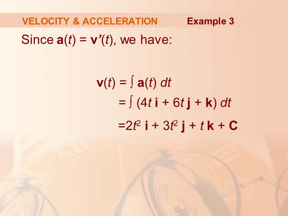 Since a(t) = v'(t), we have: v(t) = ∫ a(t) dt = ∫ (4t i + 6t j + k) dt =2t 2 i + 3t 2 j + t k + C VELOCITY & ACCELERATION Example 3