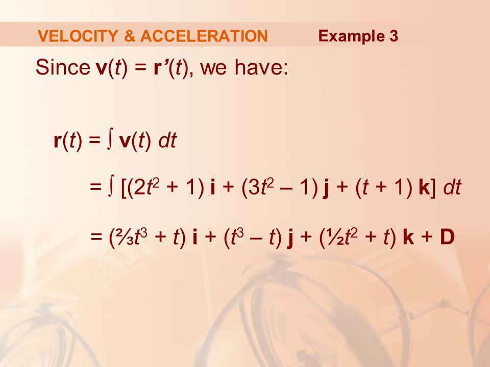 Since v(t) = r'(t), we have: r(t) = ∫ v(t) dt = ∫ [(2t 2 + 1) i + (3t 2 – 1) j + (t + 1) k] dt = (⅔t 3 + t) i + (t 3 – t) j + (½t 2 + t) k + D VELOCITY & ACCELERATION Example 3