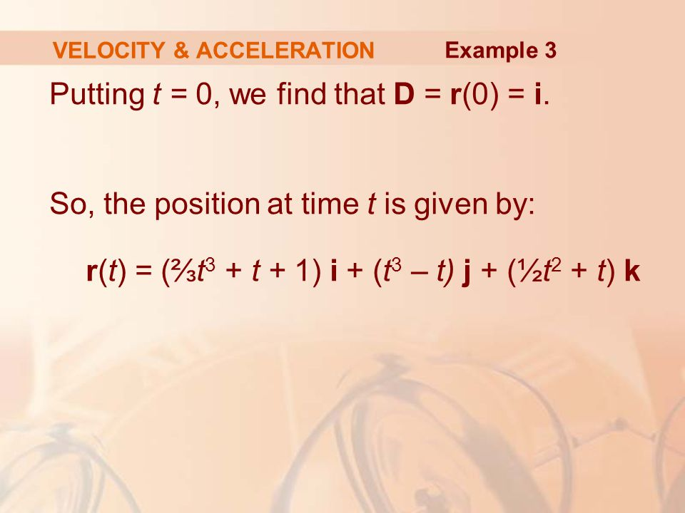 Putting t = 0, we find that D = r(0) = i. So, the position at time t is given by: r(t) = (⅔t 3 + t + 1) i + (t 3 – t) j + (½t 2 + t) k VELOCITY & ACCE