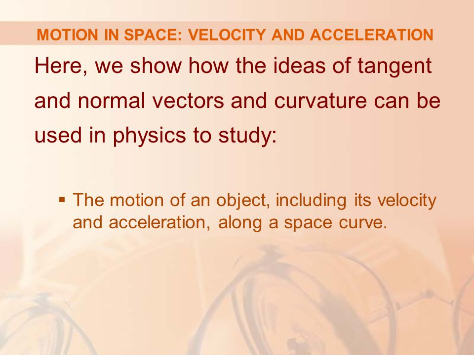 Here, we show how the ideas of tangent and normal vectors and curvature can be used in physics to study:  The motion of an object, including its velo