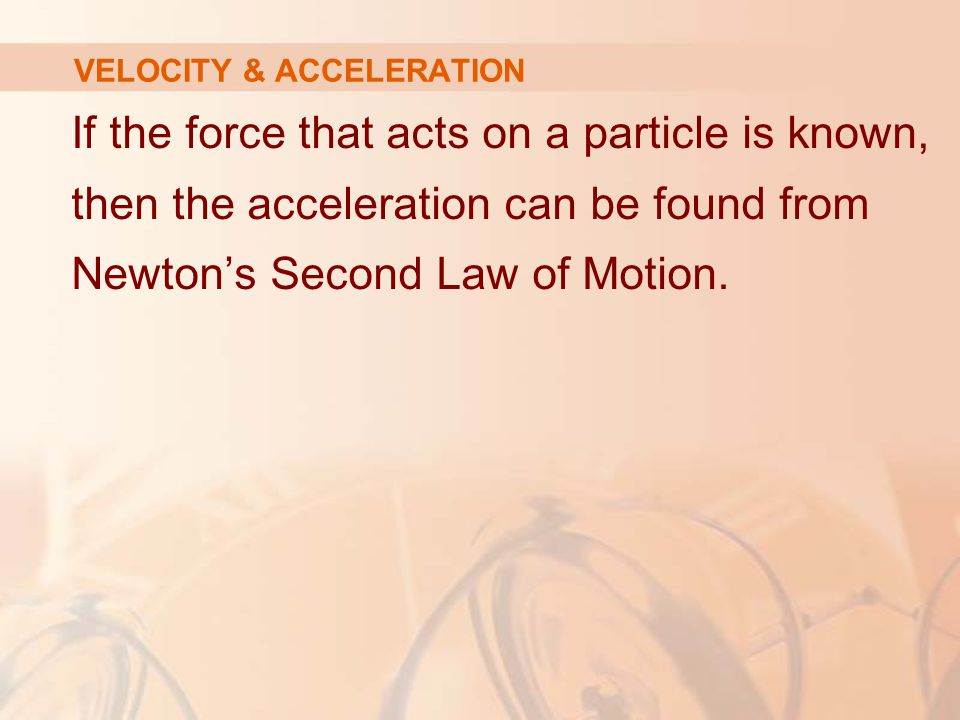 If the force that acts on a particle is known, then the acceleration can be found from Newton's Second Law of Motion.