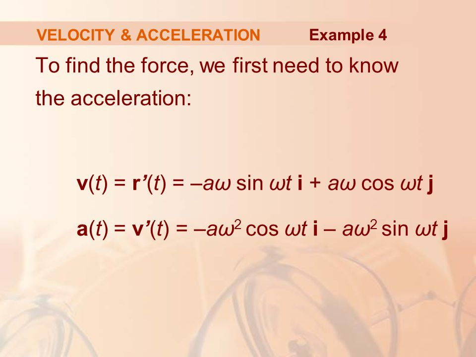 To find the force, we first need to know the acceleration: v(t) = r'(t) = –aω sin ωt i + aω cos ωt j a(t) = v'(t) = –aω 2 cos ωt i – aω 2 sin ωt j VEL