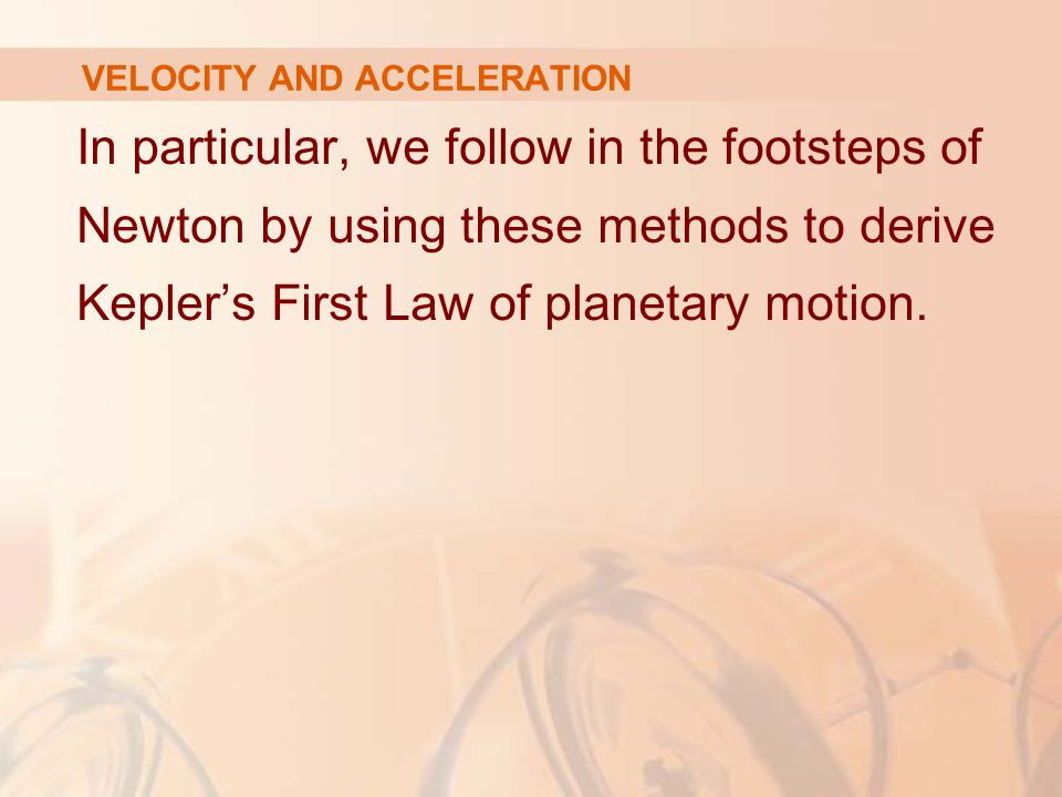 In particular, we follow in the footsteps of Newton by using these methods to derive Kepler's First Law of planetary motion. VELOCITY AND ACCELERATION