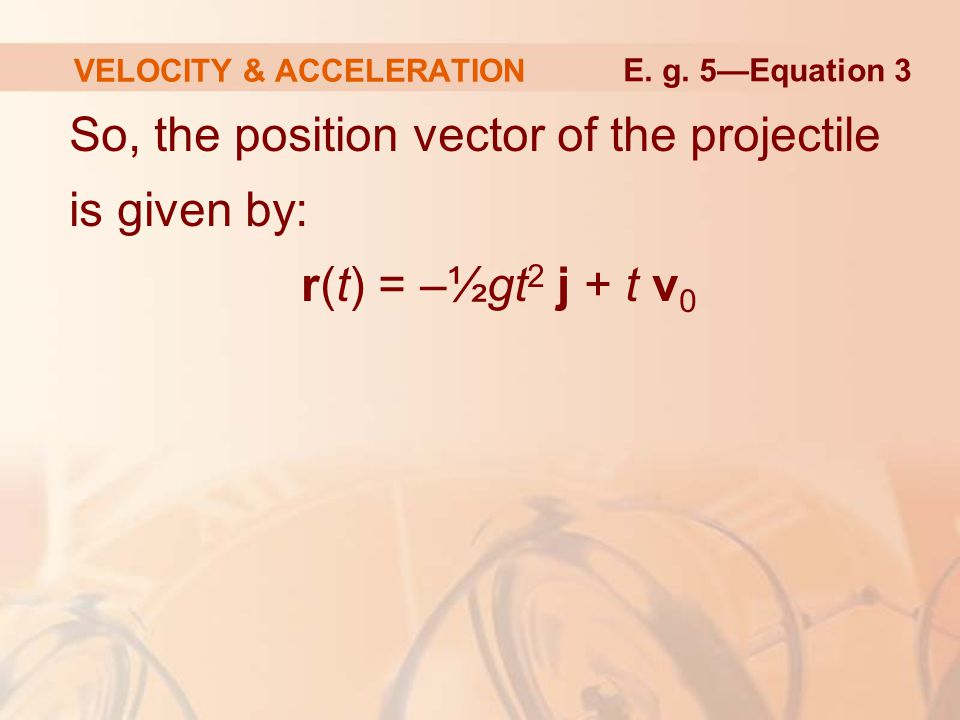 So, the position vector of the projectile is given by: r(t) = –½gt 2 j + t v 0 VELOCITY & ACCELERATION E. g. 5—Equation 3