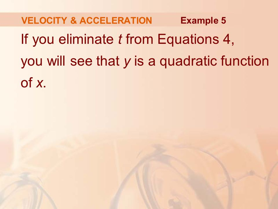 If you eliminate t from Equations 4, you will see that y is a quadratic function of x. VELOCITY & ACCELERATION Example 5
