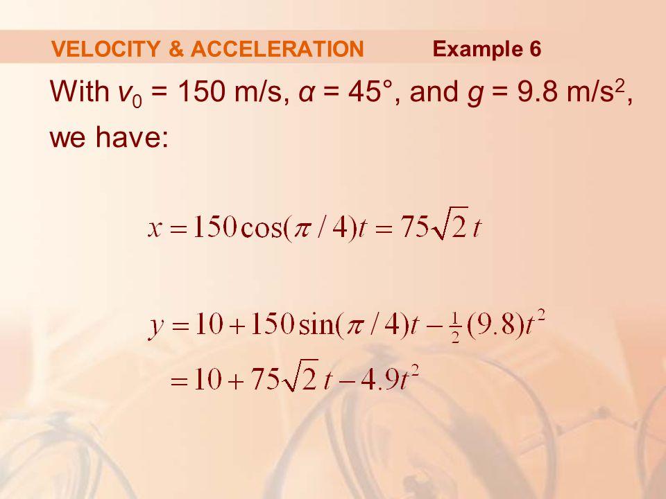 With v 0 = 150 m/s, α = 45°, and g = 9.8 m/s 2, we have: VELOCITY & ACCELERATION Example 6