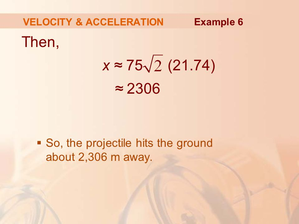 Then, x ≈ 75 (21.74) ≈ 2306  So, the projectile hits the ground about 2,306 m away. VELOCITY & ACCELERATION Example 6