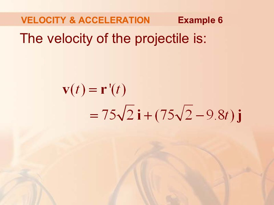 The velocity of the projectile is: VELOCITY & ACCELERATION Example 6