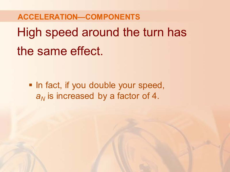 High speed around the turn has the same effect.  In fact, if you double your speed, a N is increased by a factor of 4. ACCELERATION—COMPONENTS