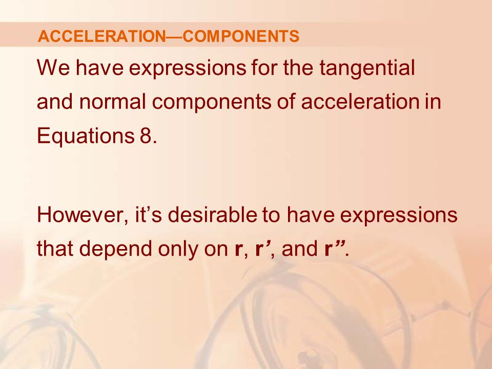 We have expressions for the tangential and normal components of acceleration in Equations 8. However, it's desirable to have expressions that depend o
