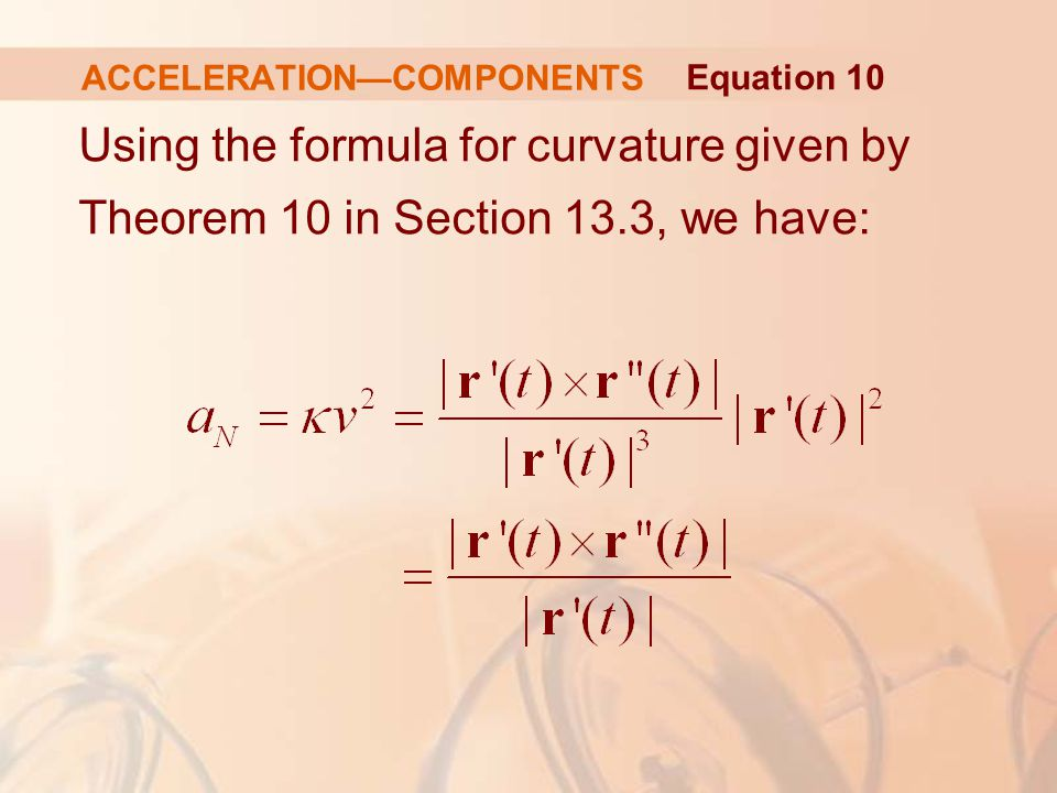 Using the formula for curvature given by Theorem 10 in Section 13.3, we have: ACCELERATION—COMPONENTS Equation 10