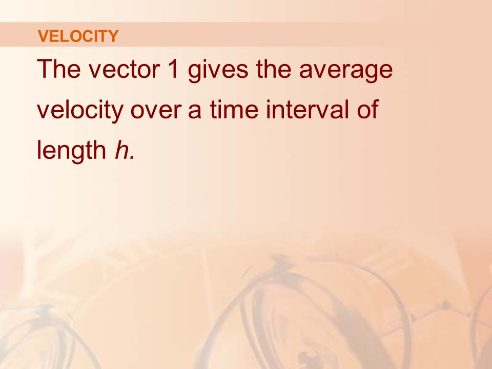 The vector 1 gives the average velocity over a time interval of length h. VELOCITY