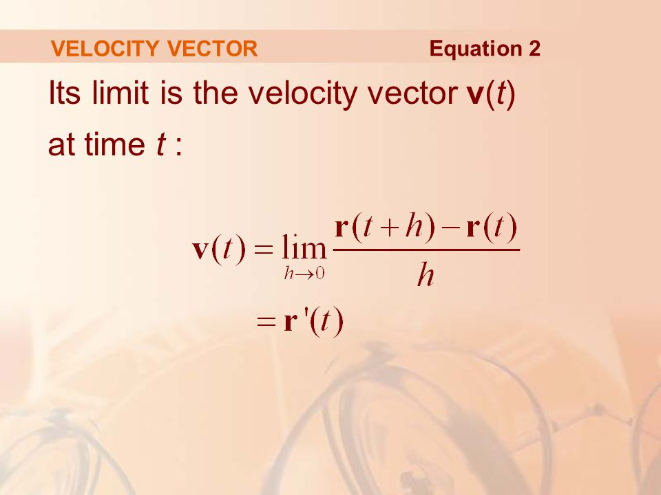 Its limit is the velocity vector v(t) at time t : VELOCITY VECTOR Equation 2