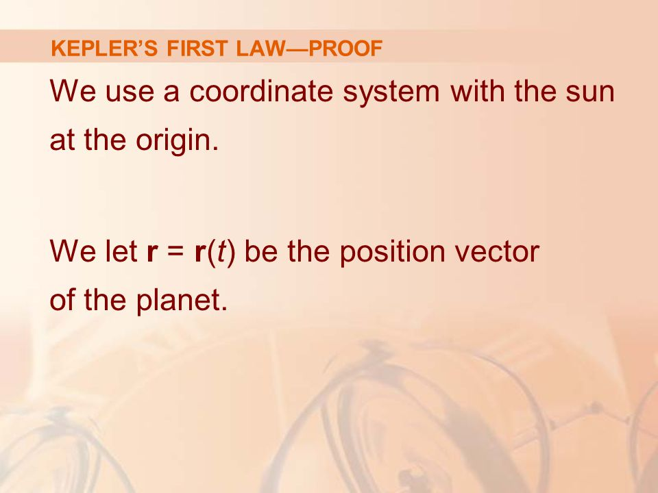 We use a coordinate system with the sun at the origin. We let r = r(t) be the position vector of the planet. KEPLER'S FIRST LAW—PROOF