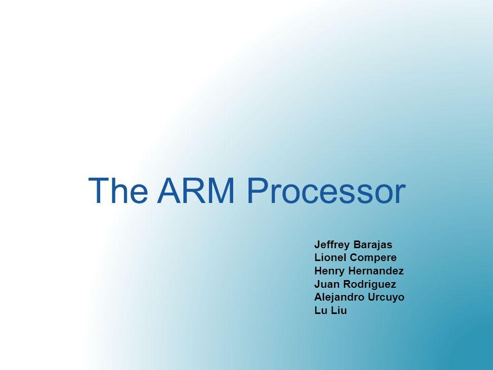 The ARM Processor Jeffrey Barajas Lionel Compere Henry Hernandez Juan Rodriguez Alejandro Urcuyo Lu Liu