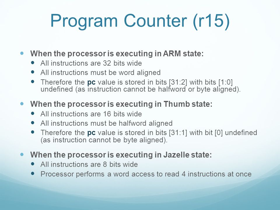 Program Counter (r15) When the processor is executing in ARM state: All instructions are 32 bits wide All instructions must be word aligned Therefore