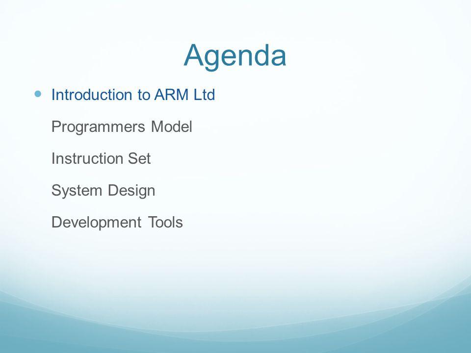 Agenda Introduction to ARM Ltd Programmers Model Instruction Set System Design Development Tools