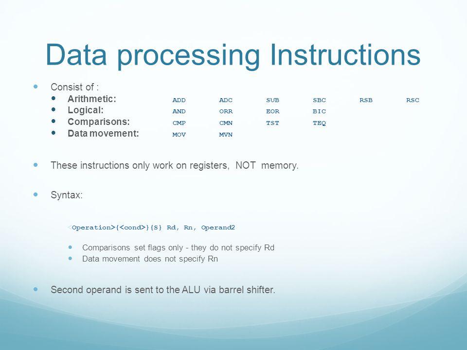 Data processing Instructions Consist of : Arithmetic: ADDADCSUBSBCRSBRSC Logical: ANDORREORBIC Comparisons: CMPCMNTSTTEQ Data movement: MOVMVN These i