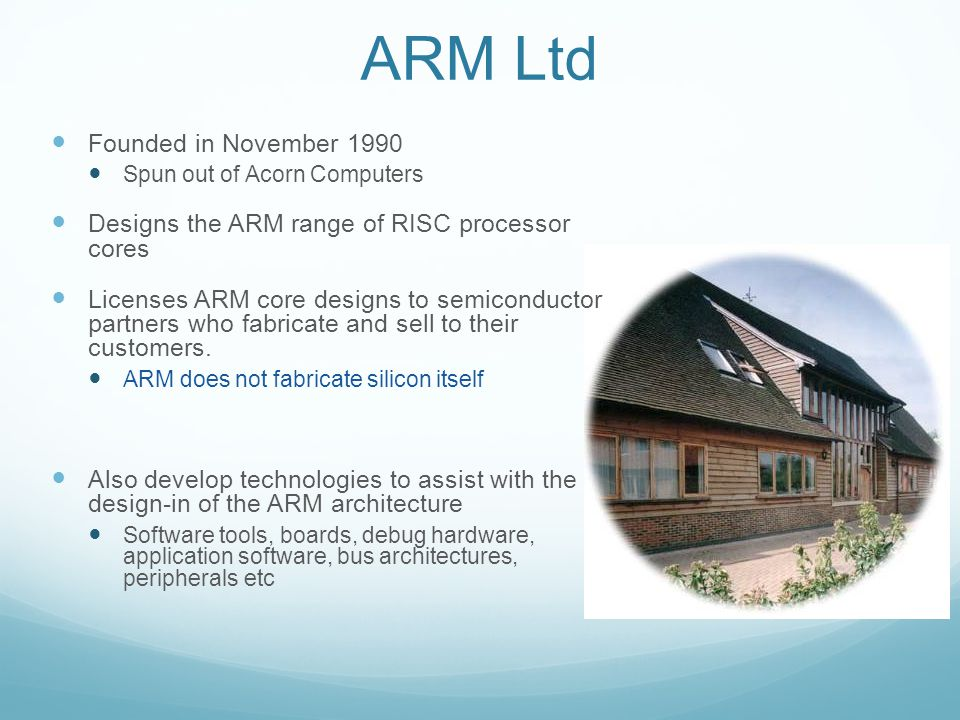 ARM Ltd Founded in November 1990 Spun out of Acorn Computers Designs the ARM range of RISC processor cores Licenses ARM core designs to semiconductor