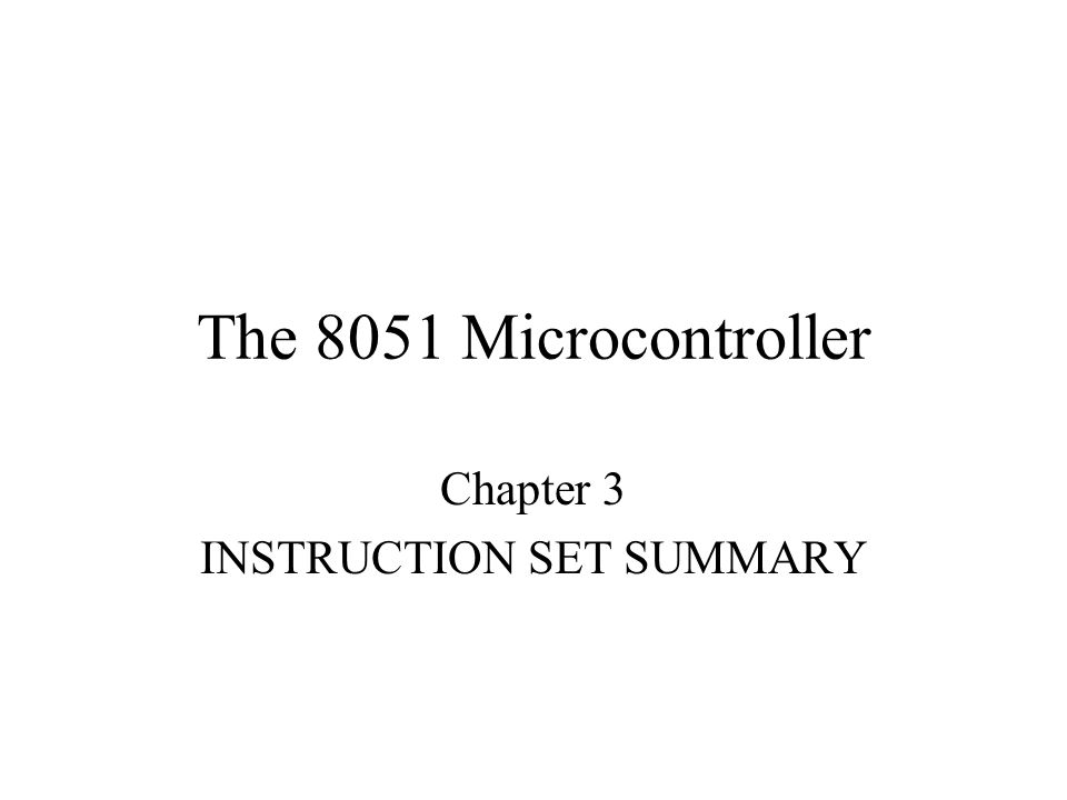 The 8051 Microcontroller Chapter 3 INSTRUCTION SET SUMMARY