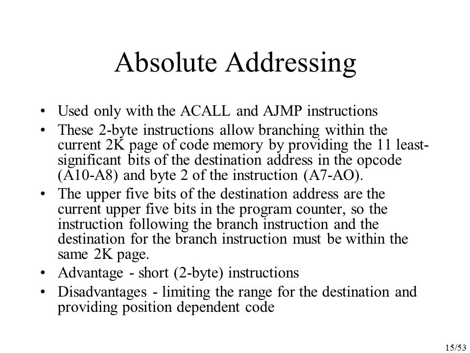 15/53 Absolute Addressing Used only with the ACALL and AJMP instructions These 2-byte instructions allow branching within the current 2K page of code