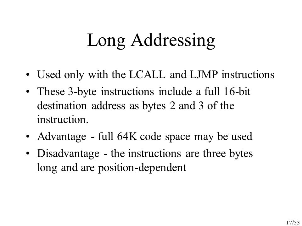 17/53 Long Addressing Used only with the LCALL and LJMP instructions These 3-byte instructions include a full 16-bit destination address as bytes 2 an