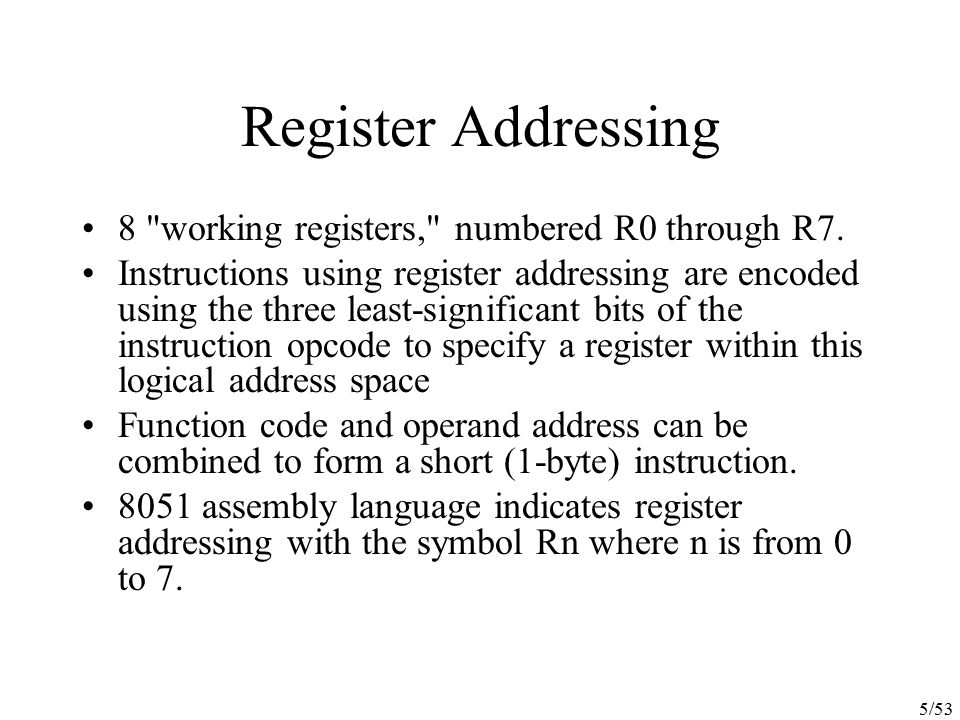 26/53 Logical Instructions Perform Boolean operations (AND, OR, Exclusive OR, and NOT) on bytes of data on a bit-by-bit basis Since the addressing modes for the logical instructions are the same as those for arithmetic instructions, the AND logical instruction can take several forms: ANL A, 55H(direct addressing) ANL A, @R0(indirect addressing) ANL A, R6(register addressing) ANL A, #33H(immediate addressing) All logical instructions using the accumulator as one of the operands execute in one machine cycle.