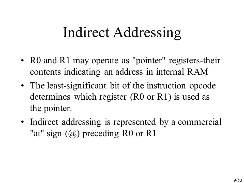 20/53 Arithmetic Instructions Since four addressing modes are possible, the ADD A instruction can be written in different ways: ADD A, 7FH(direct addressing) ADD A, @R0(indirect addressing) ADD A, R7(register addressing) ADD A, #35H(immediate addressing) All arithmetic instructions execute one machine cycle except the INC DPTR instruction (two machine cycles) and the MUL AB and DIV AB instructions (four machine cycles).