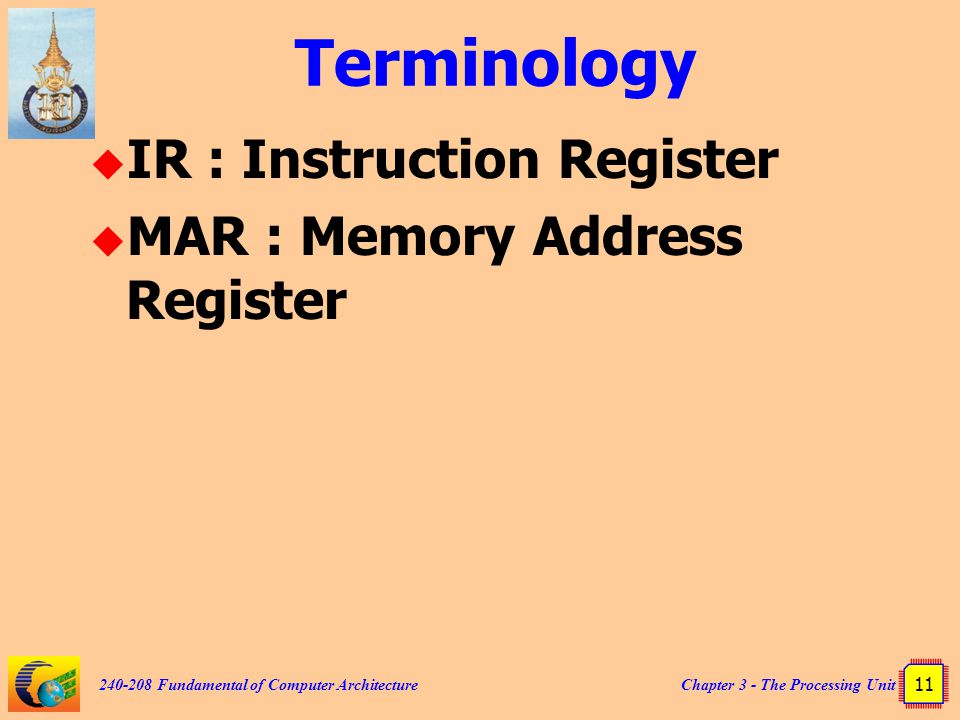 Chapter 3 - The Processing Unit 11 240-208 Fundamental of Computer Architecture Terminology  IR : Instruction Register  MAR : Memory Address Registe