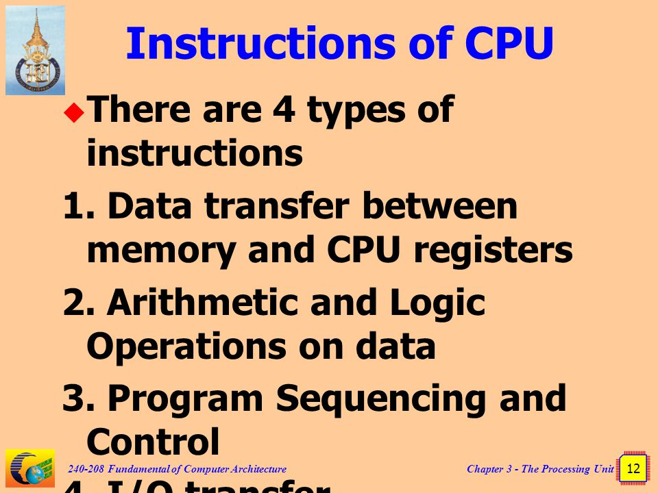 Chapter 3 - The Processing Unit 12 240-208 Fundamental of Computer Architecture Instructions of CPU  There are 4 types of instructions 1. Data transf