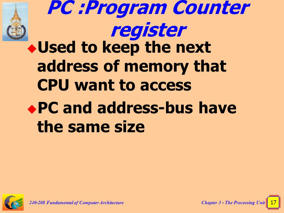 Chapter 3 - The Processing Unit 17 240-208 Fundamental of Computer Architecture PC :Program Counter register  Used to keep the next address of memory