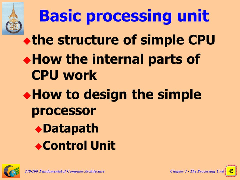 Chapter 3 - The Processing Unit 45 240-208 Fundamental of Computer Architecture Basic processing unit  the structure of simple CPU  How the internal