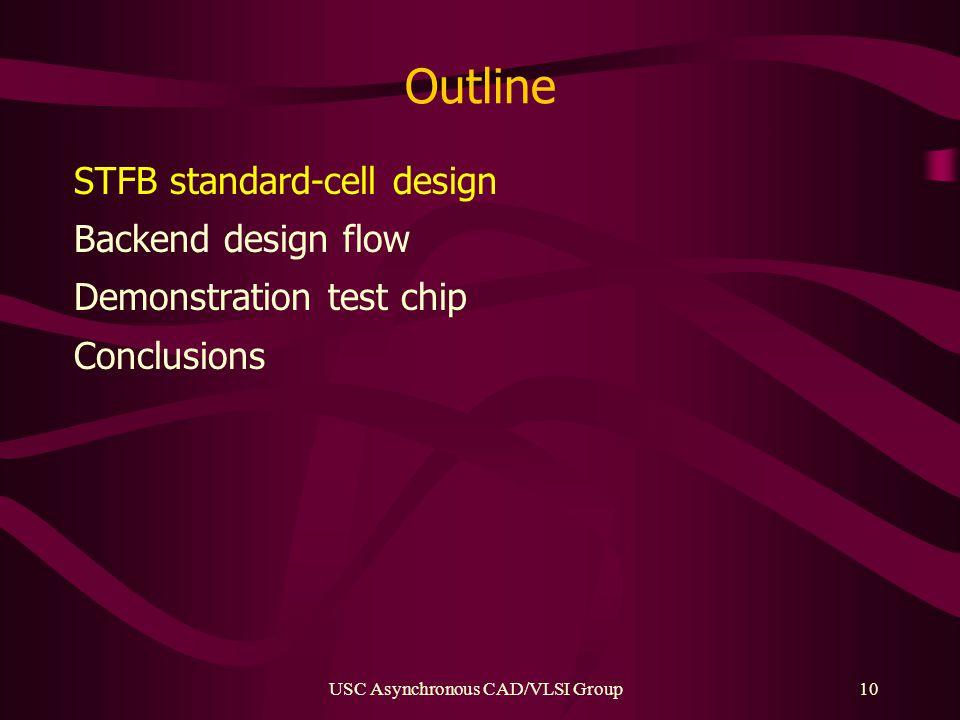 USC Asynchronous CAD/VLSI Group10 Outline STFB standard-cell design Backend design flow Demonstration test chip Conclusions