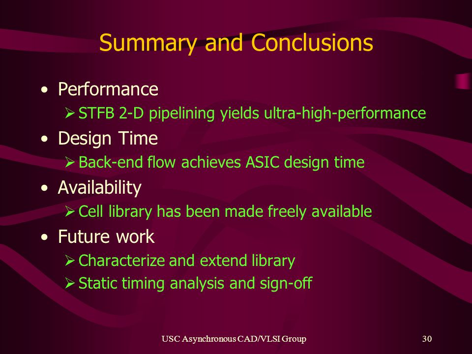 USC Asynchronous CAD/VLSI Group30 Summary and Conclusions Performance  STFB 2-D pipelining yields ultra-high-performance Design Time  Back-end flow achieves ASIC design time Availability  Cell library has been made freely available Future work  Characterize and extend library  Static timing analysis and sign-off