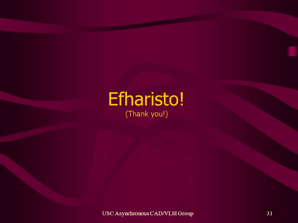 USC Asynchronous CAD/VLSI Group31 Efharisto! (Thank you!)