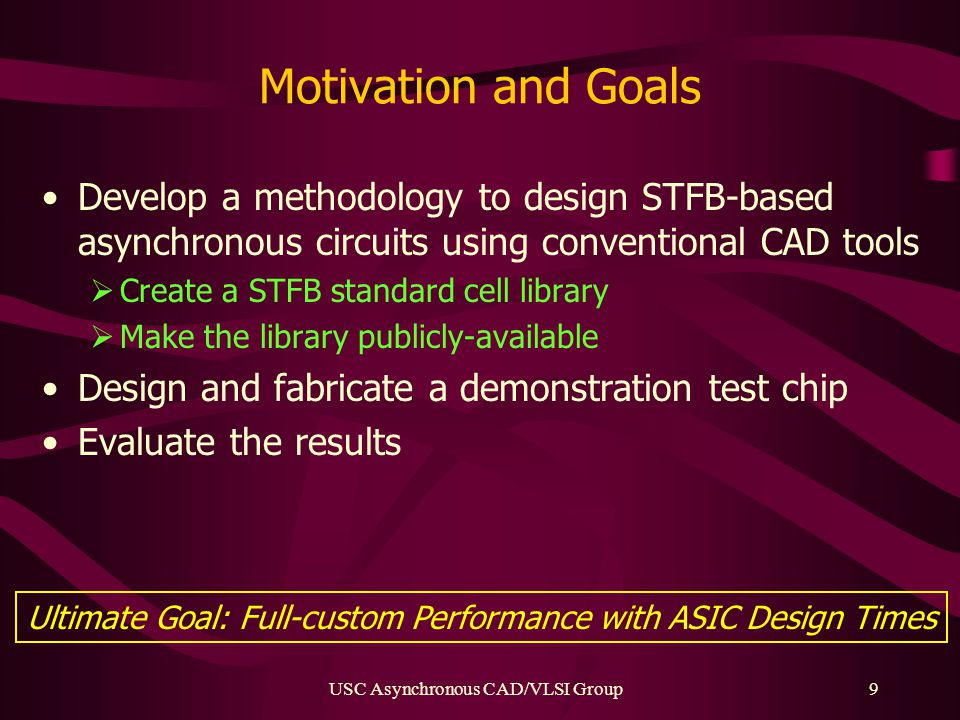 USC Asynchronous CAD/VLSI Group9 Motivation and Goals Develop a methodology to design STFB-based asynchronous circuits using conventional CAD tools  Create a STFB standard cell library  Make the library publicly-available Design and fabricate a demonstration test chip Evaluate the results Ultimate Goal: Full-custom Performance with ASIC Design Times