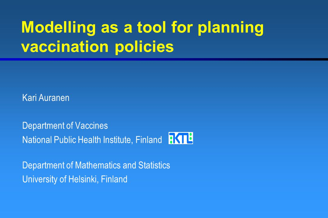 Modelling as a tool for planning vaccination policies Kari Auranen Department of Vaccines National Public Health Institute, Finland Department of Math