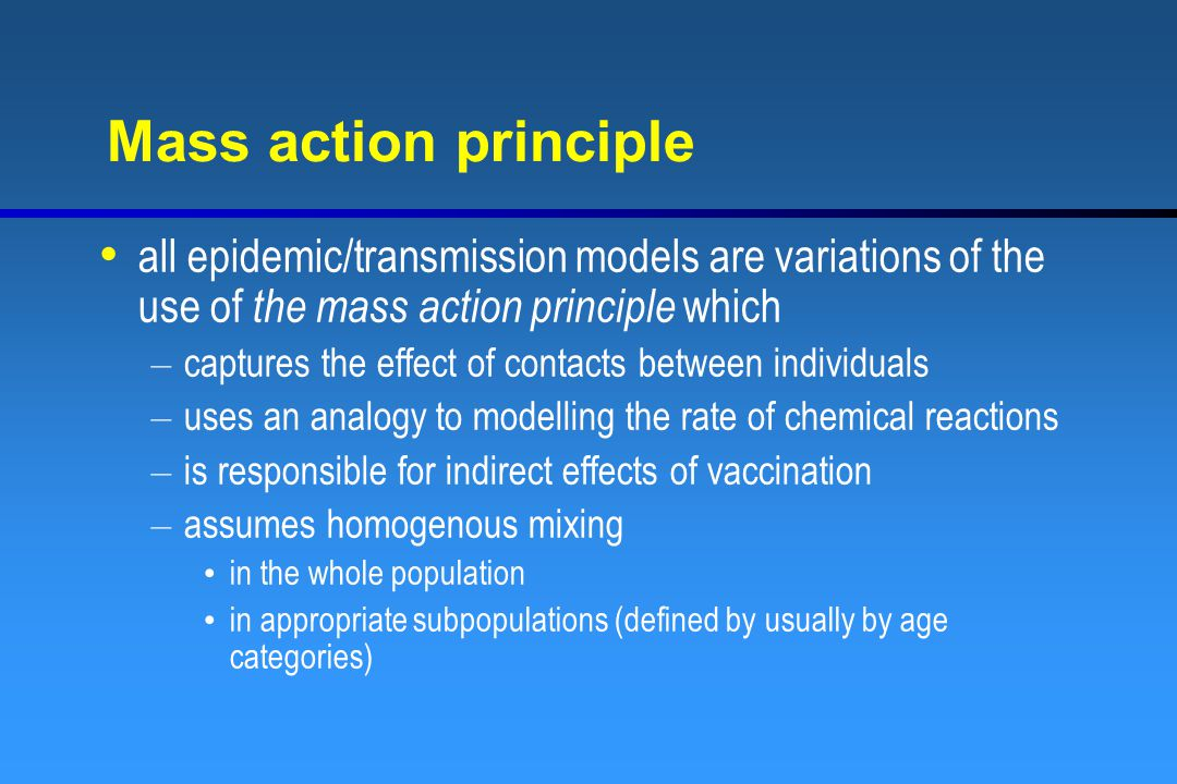 Mass action principle all epidemic/transmission models are variations of the use of the mass action principle which – captures the effect of contacts