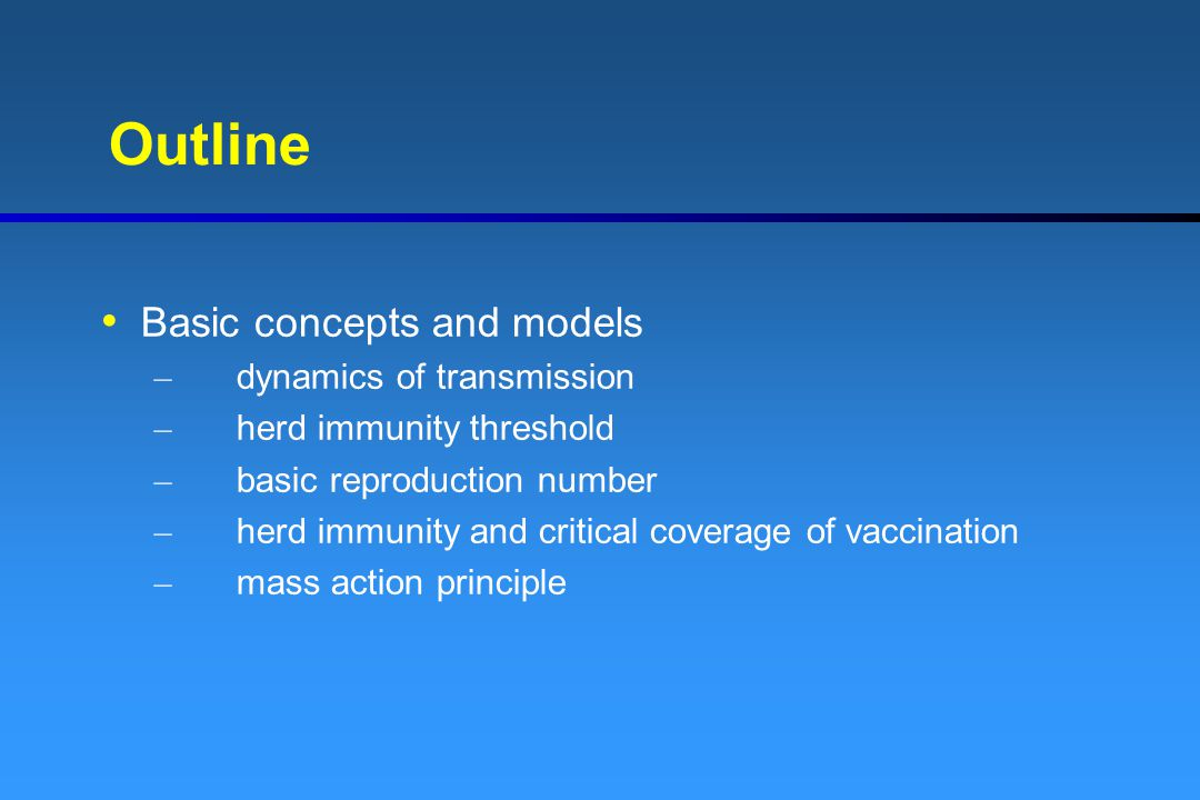 Outline Basic concepts and models – dynamics of transmission – herd immunity threshold – basic reproduction number – herd immunity and critical covera