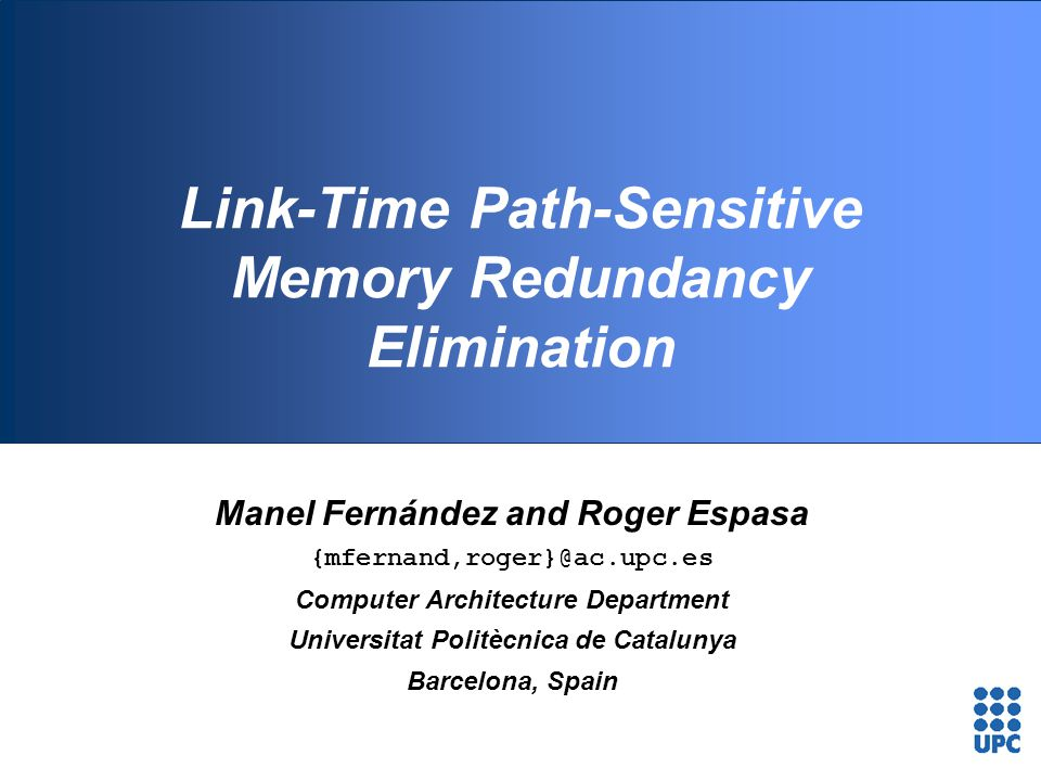 Link-Time Path-Sensitive Memory Redundancy Elimination Manel Fernández and Roger Espasa {mfernand,roger}@ac.upc.es Computer Architecture Department Un