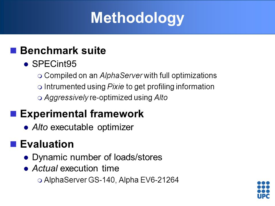 Methodology Benchmark suite SPECint95  Compiled on an AlphaServer with full optimizations  Intrumented using Pixie to get profiling information  Ag