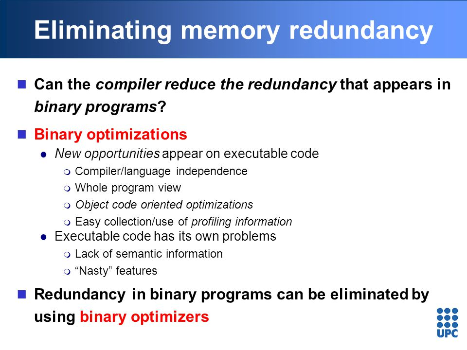 Eliminating memory redundancy Can the compiler reduce the redundancy that appears in binary programs? Binary optimizations New opportunities appear on