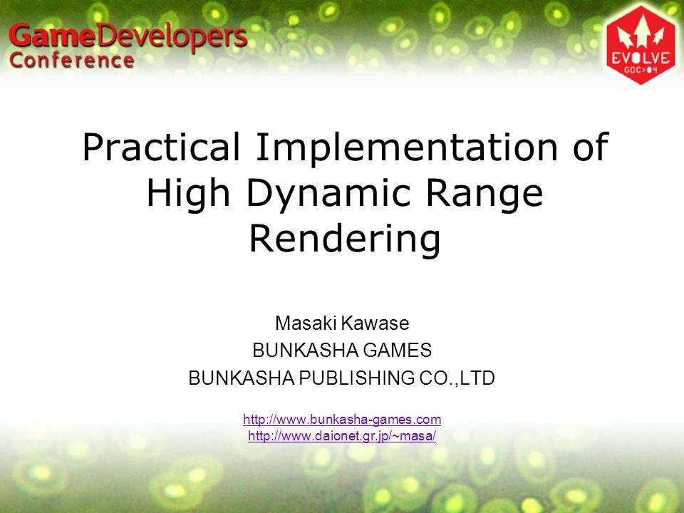 Practical Implementation of High Dynamic Range Rendering Masaki Kawase BUNKASHA GAMES BUNKASHA PUBLISHING CO.,LTD http://www.bunkasha-games.com http://www.daionet.gr.jp/~masa/