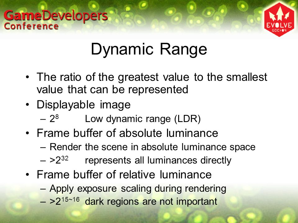 Dynamic Range The ratio of the greatest value to the smallest value that can be represented Displayable image –2 8 Low dynamic range (LDR) Frame buffer of absolute luminance –Render the scene in absolute luminance space –>2 32 represents all luminances directly Frame buffer of relative luminance –Apply exposure scaling during rendering –>2 15~16 dark regions are not important