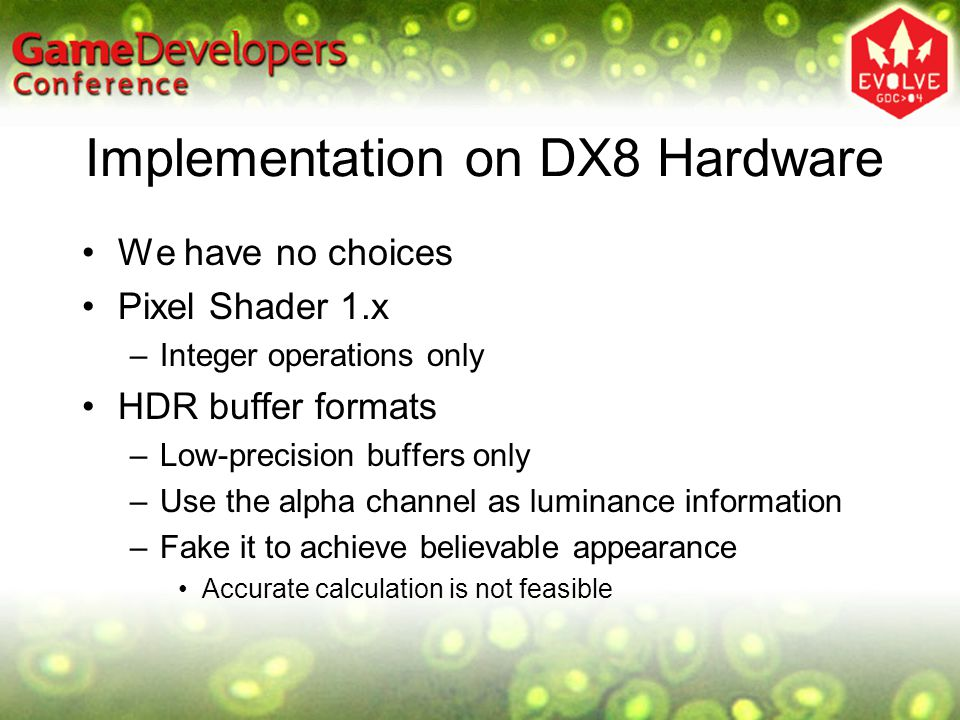 Implementation on DX8 Hardware We have no choices Pixel Shader 1.x –Integer operations only HDR buffer formats –Low-precision buffers only –Use the alpha channel as luminance information –Fake it to achieve believable appearance Accurate calculation is not feasible